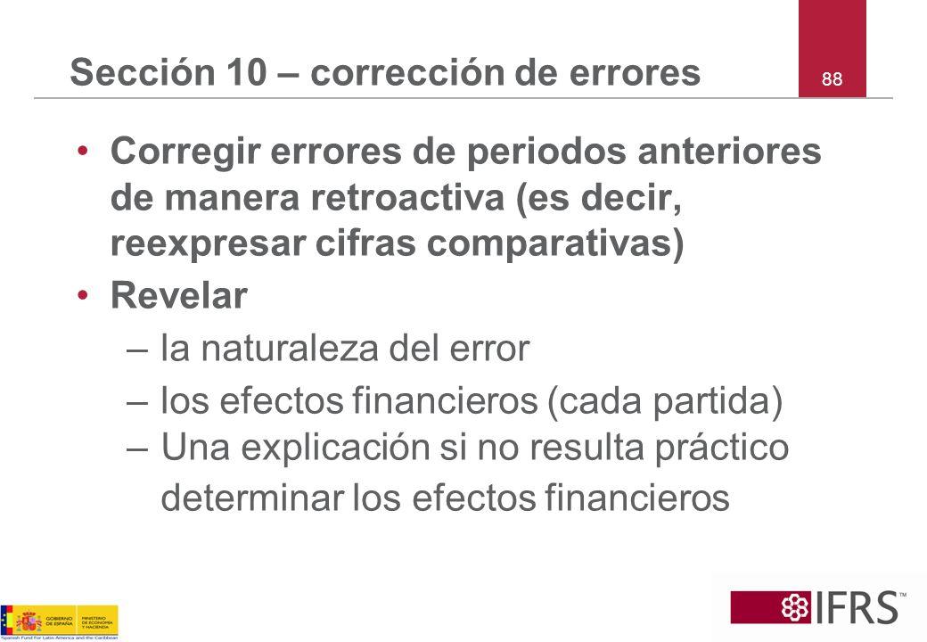88 Sección 10 – corrección de errores Corregir errores de periodos anteriores de manera retroactiva (es decir, reexpresar cifras comparativas) Revelar