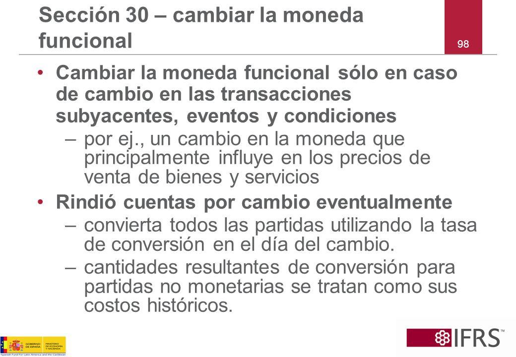 98 Sección 30 – cambiar la moneda funcional Cambiar la moneda funcional sólo en caso de cambio en las transacciones subyacentes, eventos y condiciones