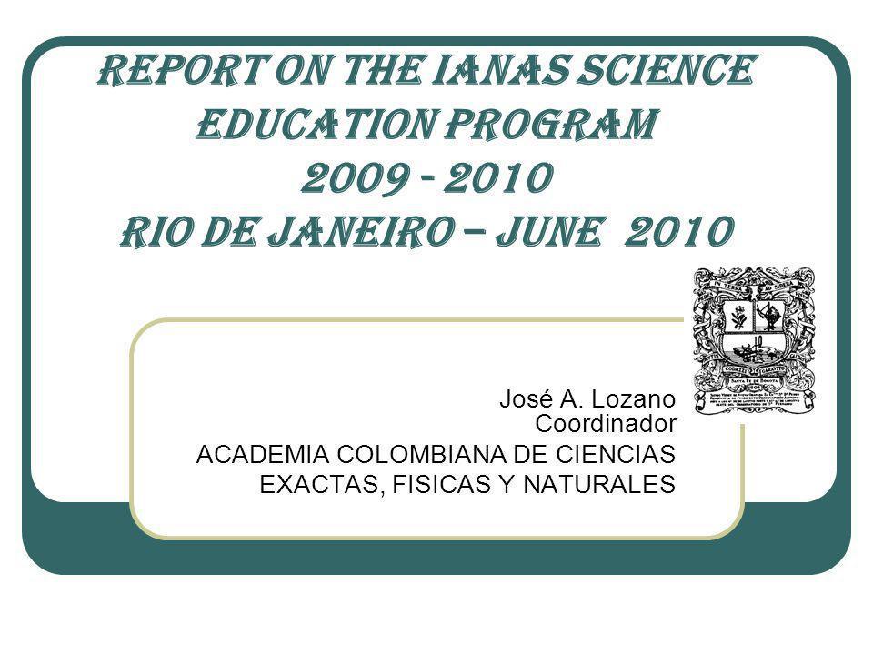 REPORT ON THE IANAS SCIENCE EDUCATION PROGRAM 2009 - 2010 RIO DE JANEIRO – JUNE 2010 José A. Lozano Coordinador ACADEMIA COLOMBIANA DE CIENCIAS EXACTA