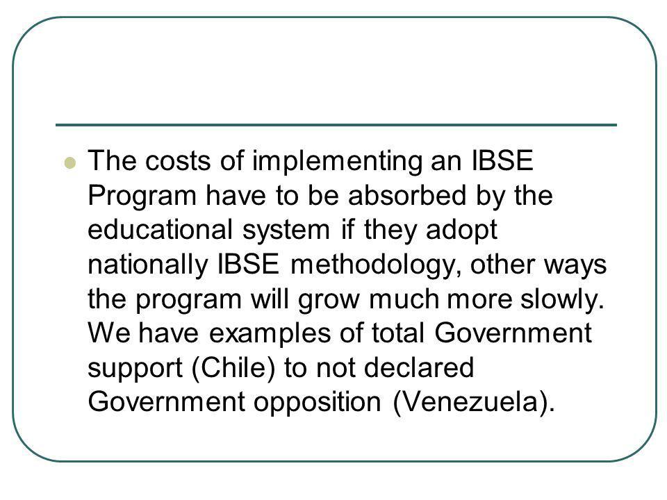 The costs of implementing an IBSE Program have to be absorbed by the educational system if they adopt nationally IBSE methodology, other ways the prog
