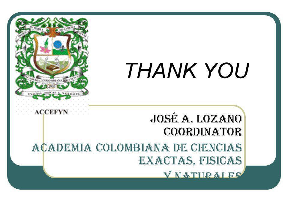 José A. Lozano Coordinator ACADEMIA COLOMBIANA DE CIENCIAS EXACTAS, FISICAS Y NATURALES THANK YOU