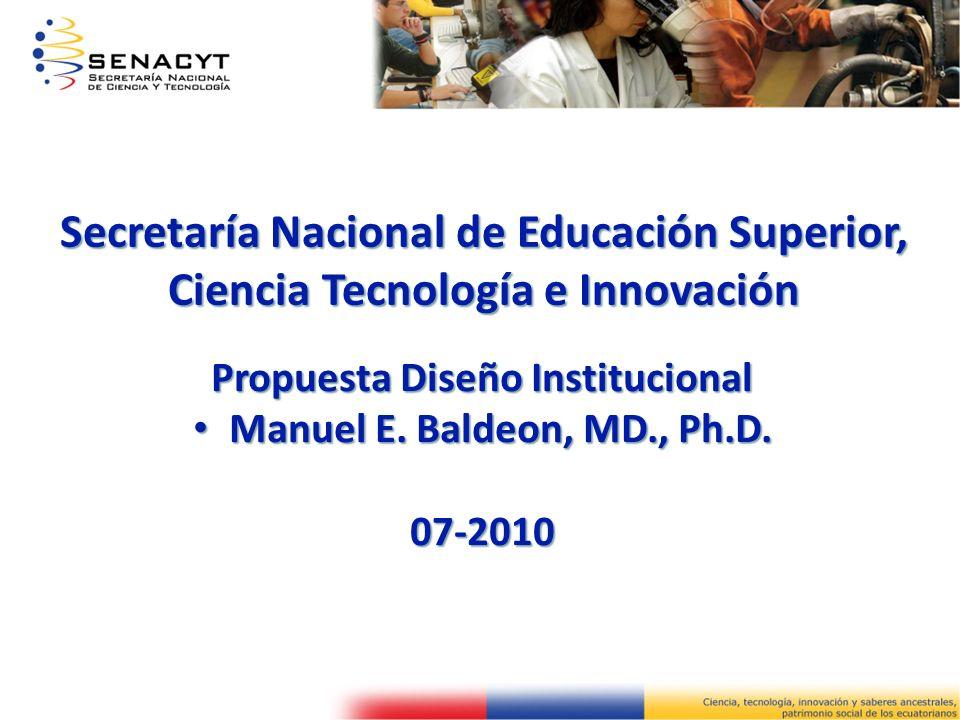 Secretaría Nacional de Educación Superior, Ciencia Tecnología e Innovación Propuesta Diseño Institucional Manuel E. Baldeon, MD., Ph.D. Manuel E. Bald