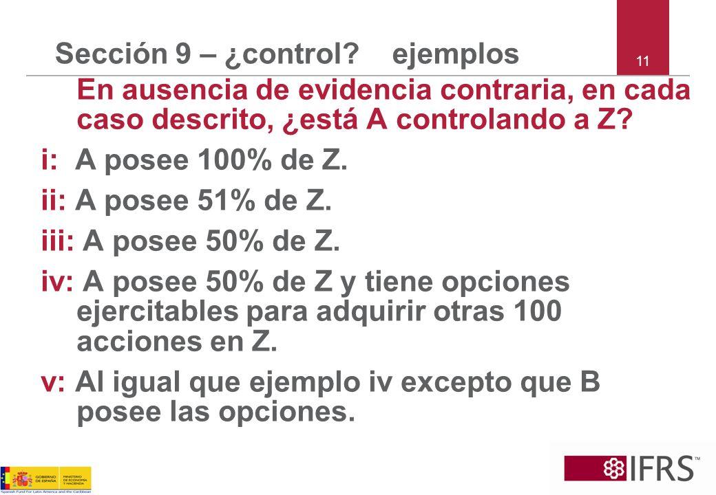 Sección 9 – ¿control? ejemplos En ausencia de evidencia contraria, en cada caso descrito, ¿está A controlando a Z? i: A posee 100% de Z. ii: A posee 5