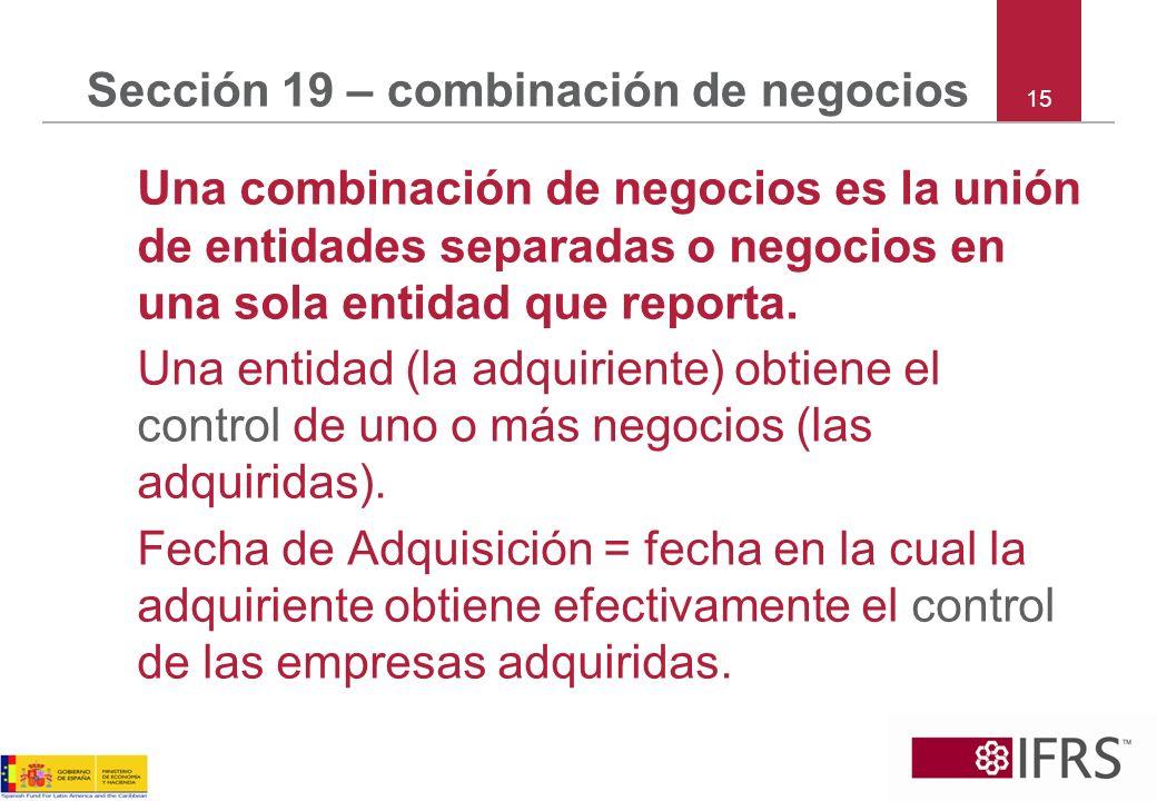 15 Sección 19 – combinación de negocios Una combinación de negocios es la unión de entidades separadas o negocios en una sola entidad que reporta. Una