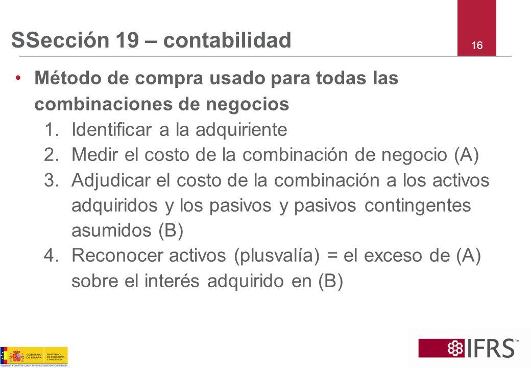 16 SSección 19 – contabilidad Método de compra usado para todas las combinaciones de negocios 1.Identificar a la adquiriente 2.Medir el costo de la co