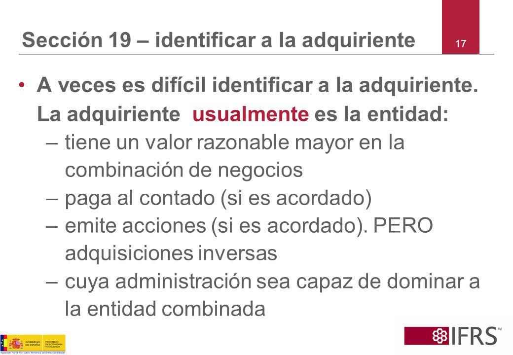 17 Sección 19 – identificar a la adquiriente A veces es difícil identificar a la adquiriente. La adquiriente usualmente es la entidad: –tiene un valor