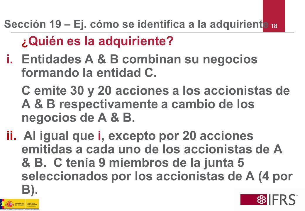 Sección 19 – Ej. cómo se identifica a la adquiriente ¿ Quién es la adquiriente? i.Entidades A & B combinan su negocios formando la entidad C. C emite