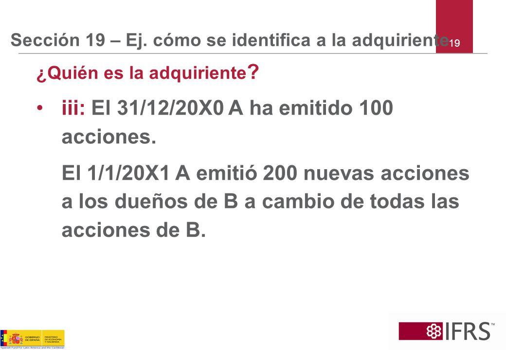 Sección 19 – Ej. cómo se identifica a la adquiriente ¿Quién es la adquiriente ? iii: El 31/12/20X0 A ha emitido 100 acciones. El 1/1/20X1 A emitió 200