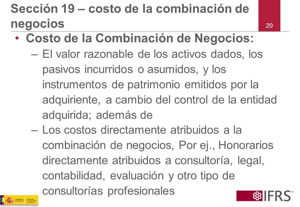 20 Sección 19 – costo de la combinación de negocios Costo de la Combinación de Negocios: –El valor razonable de los activos dados, los pasivos incurri