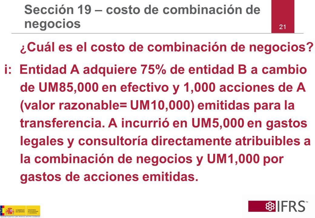 Sección 19 – costo de combinación de negocios ¿ Cuál es el costo de combinación de negocios? i: Entidad A adquiere 75% de entidad B a cambio de UM85,0