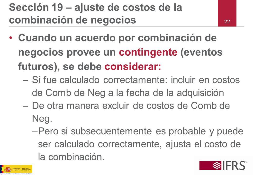 22 Sección 19 – ajuste de costos de la combinación de negocios Cuando un acuerdo por combinación de negocios provee un contingente (eventos futuros),