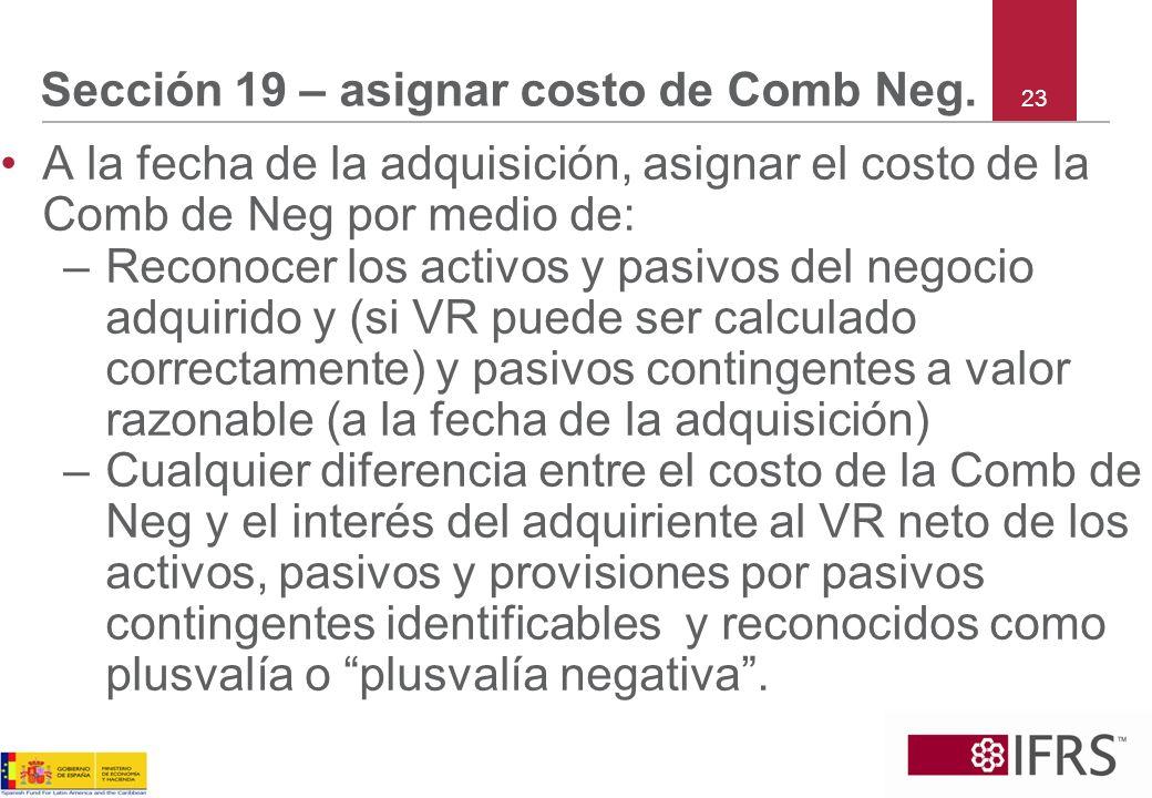 23 Sección 19 – asignar costo de Comb Neg. A la fecha de la adquisición, asignar el costo de la Comb de Neg por medio de: –Reconocer los activos y pas
