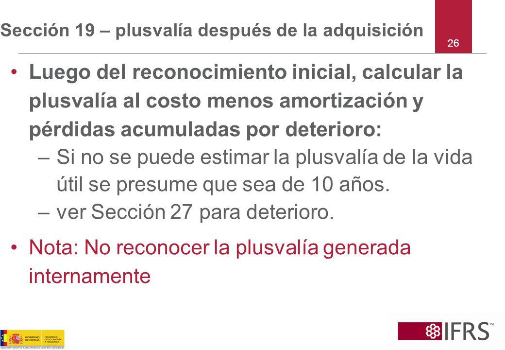 26 Sección 19 – plusvalía después de la adquisición Luego del reconocimiento inicial, calcular la plusvalía al costo menos amortización y pérdidas acu