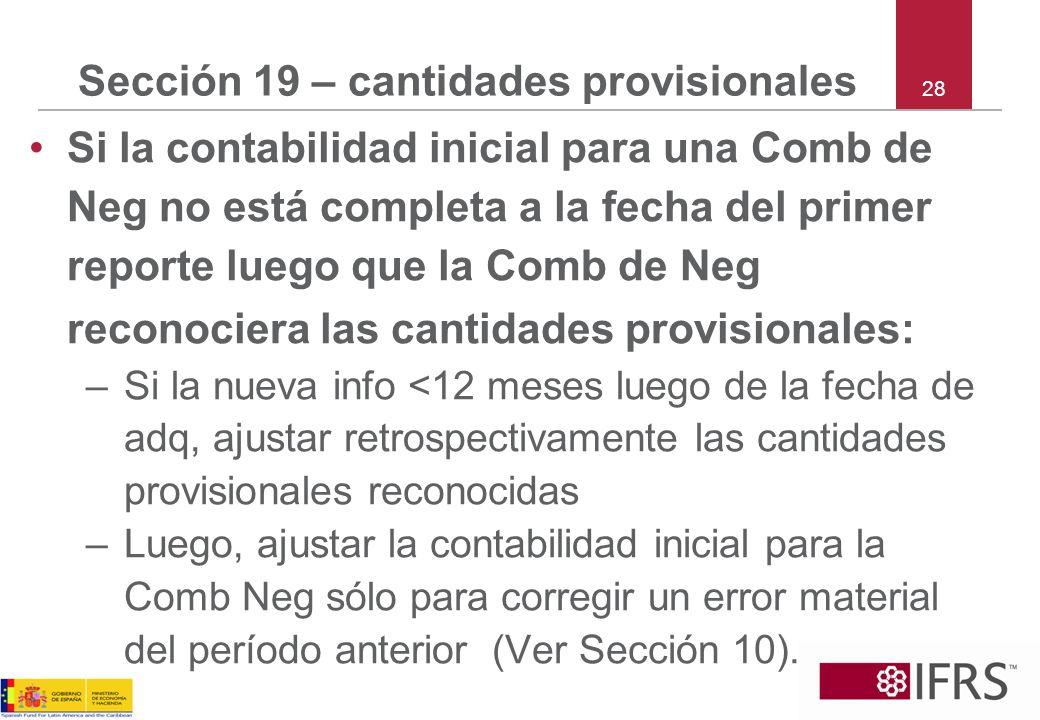 28 Sección 19 – cantidades provisionales Si la contabilidad inicial para una Comb de Neg no está completa a la fecha del primer reporte luego que la C