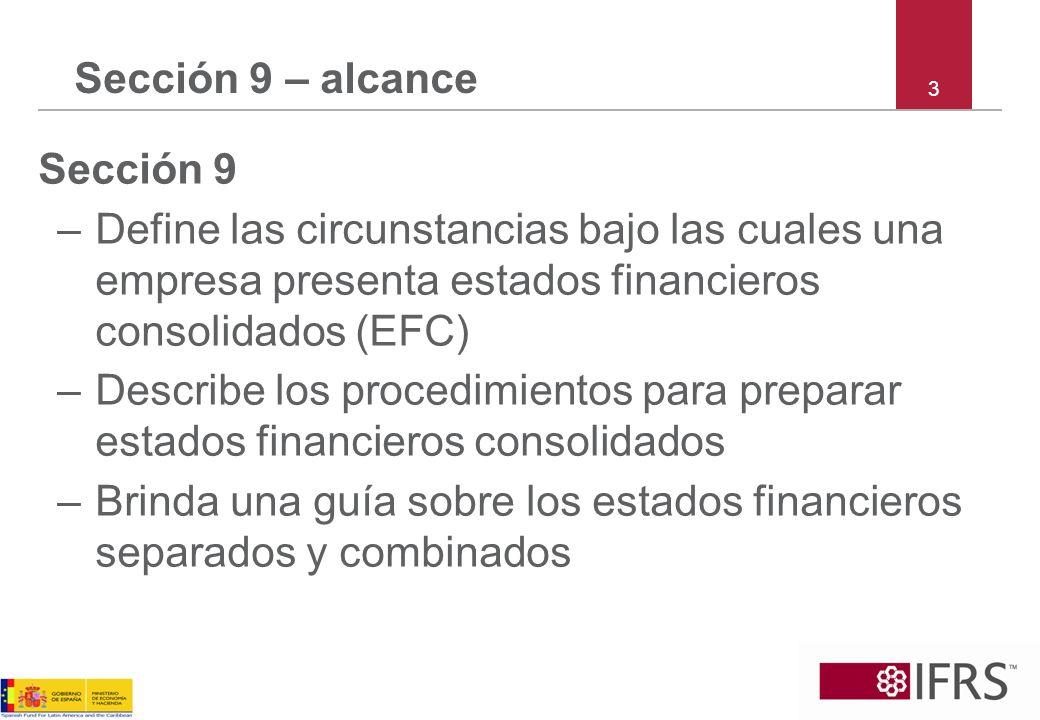 3 Sección 9 – alcance Sección 9 –Define las circunstancias bajo las cuales una empresa presenta estados financieros consolidados (EFC) –Describe los p