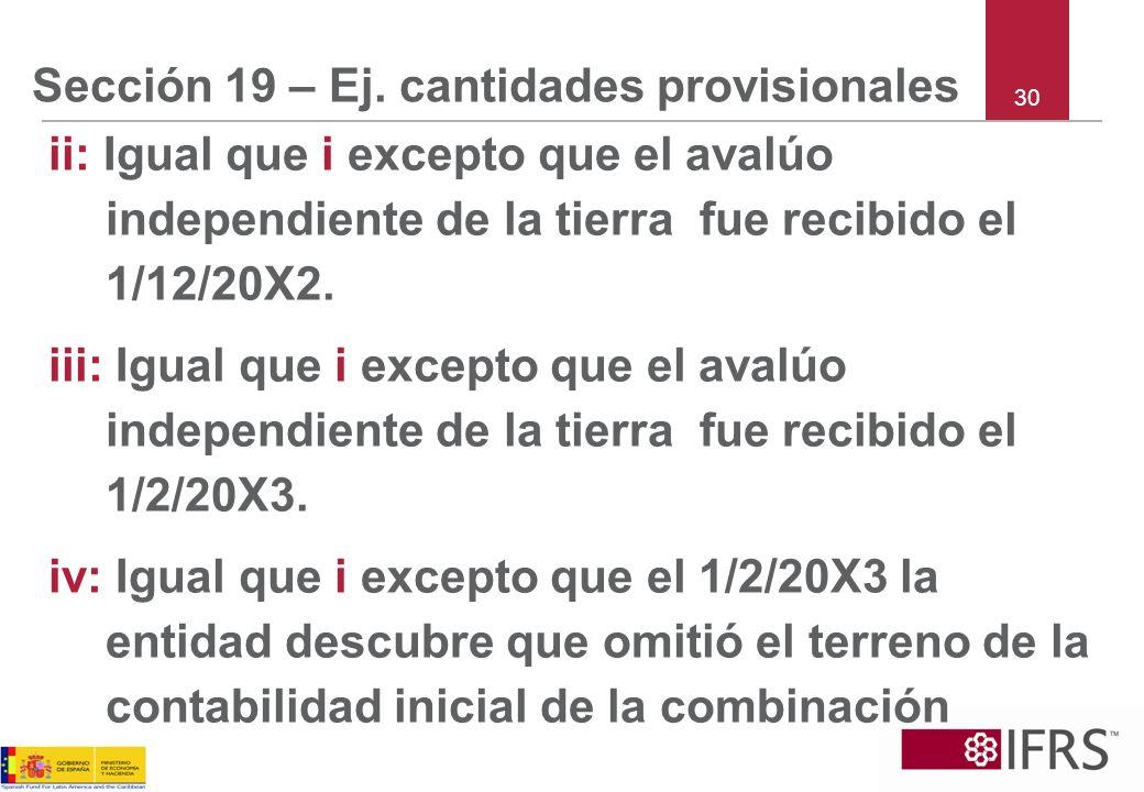 Sección 19 – Ej. cantidades provisionales ii: Igual que i excepto que el avalúo independiente de la tierra fue recibido el 1/12/20X2. iii: Igual que i