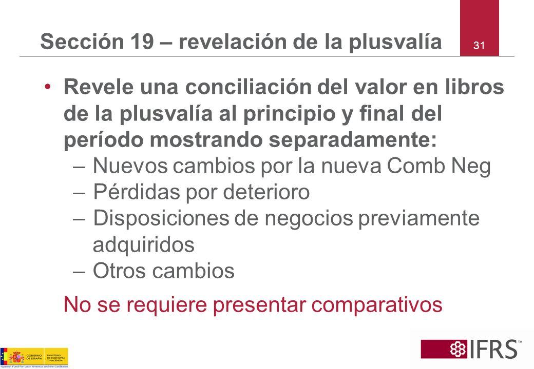 31 Sección 19 – revelación de la plusvalía Revele una conciliación del valor en libros de la plusvalía al principio y final del período mostrando sepa