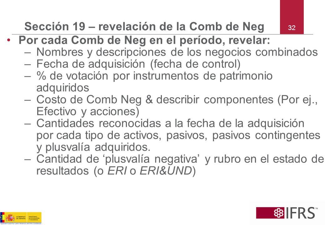 32 Sección 19 – revelación de la Comb de Neg Por cada Comb de Neg en el período, revelar: –Nombres y descripciones de los negocios combinados –Fecha d