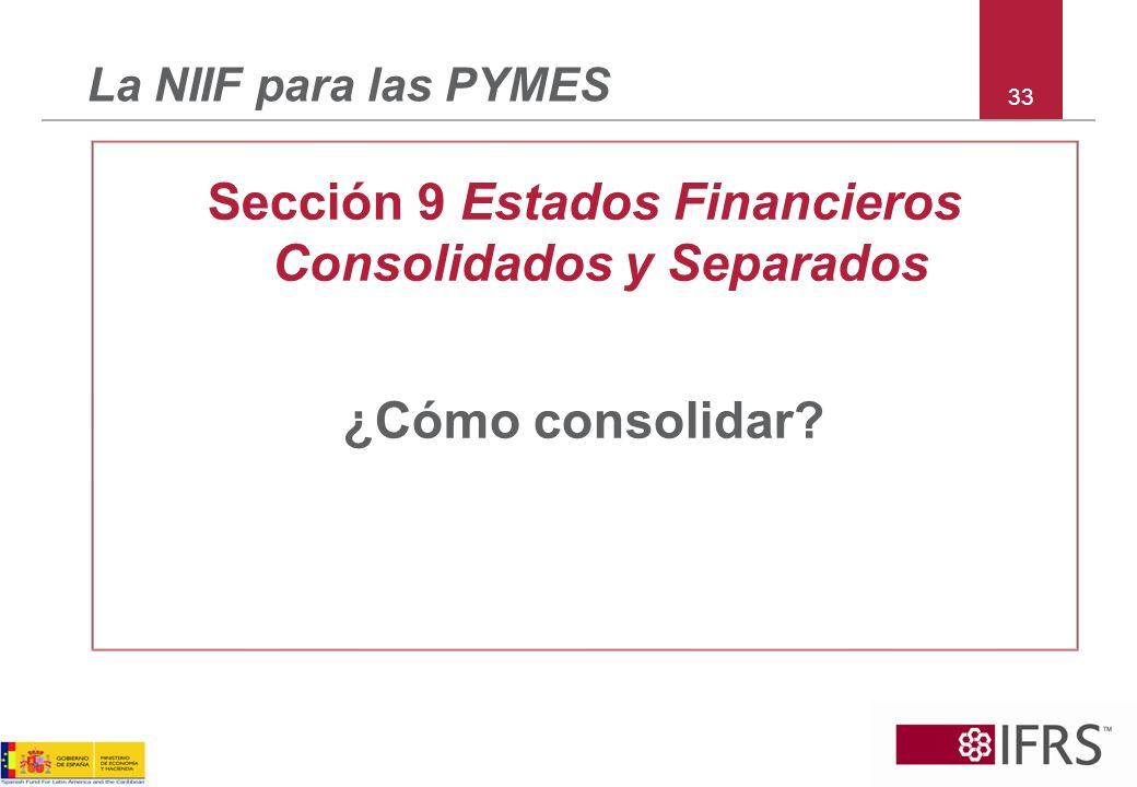 33 La NIIF para las PYMES Sección 9 Estados Financieros Consolidados y Separados ¿Cómo consolidar?