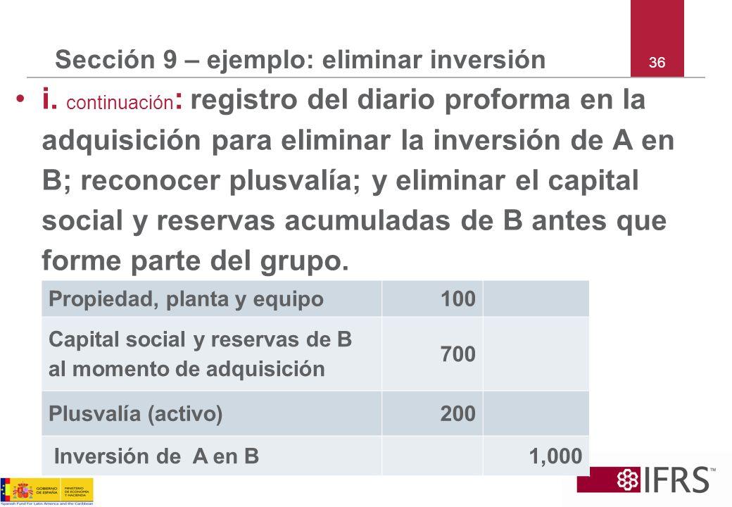 36 Sección 9 – ejemplo: eliminar inversión i. continuación : registro del diario proforma en la adquisición para eliminar la inversión de A en B; reco