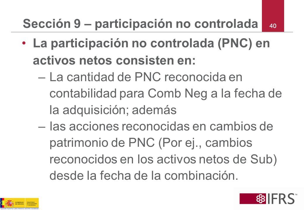 40 Sección 9 – participación no controlada La participación no controlada (PNC) en activos netos consisten en: –La cantidad de PNC reconocida en conta