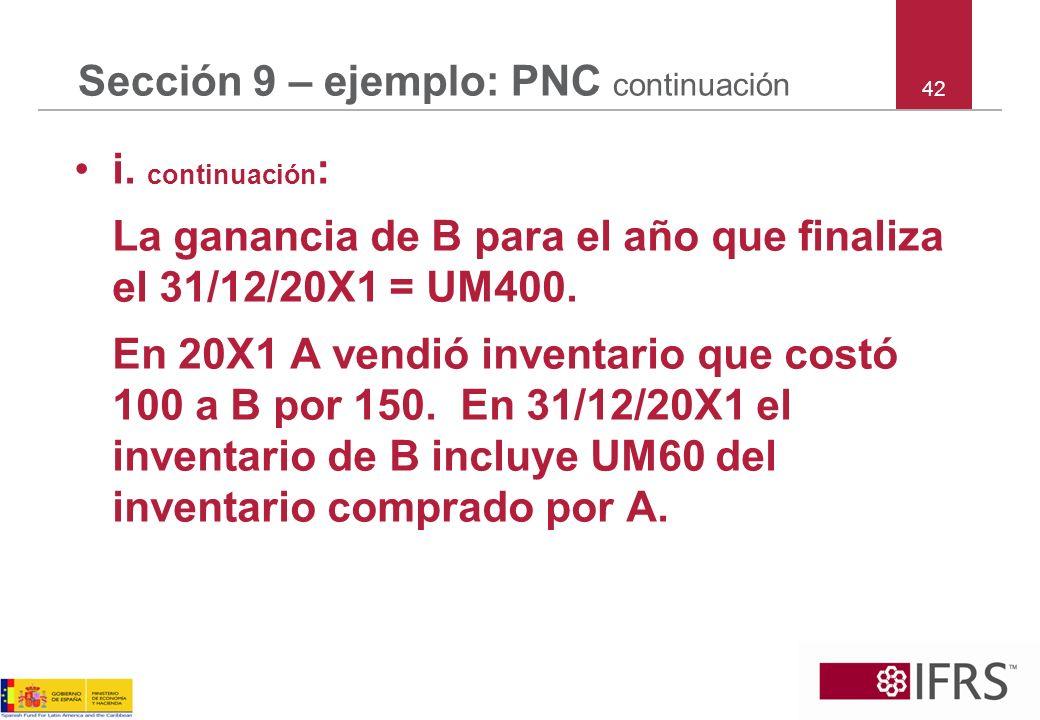 42 Sección 9 – ejemplo: PNC continuación i. continuación : La ganancia de B para el año que finaliza el 31/12/20X1 = UM400. En 20X1 A vendió inventari