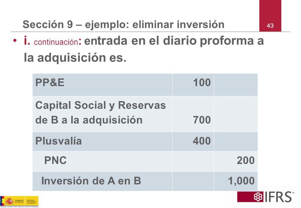 43 Sección 9 – ejemplo: eliminar inversión i. continuación : en trada en el diario proforma a la adquisición es. PP&E100 Capital Social y Reservas de