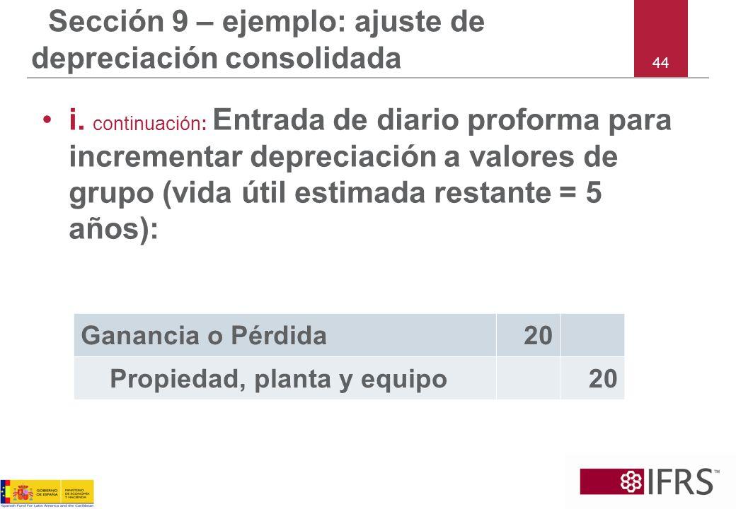 44 Sección 9 – ejemplo: ajuste de depreciación consolidada i. continuación: Entrada de diario proforma para incrementar depreciación a valores de grup