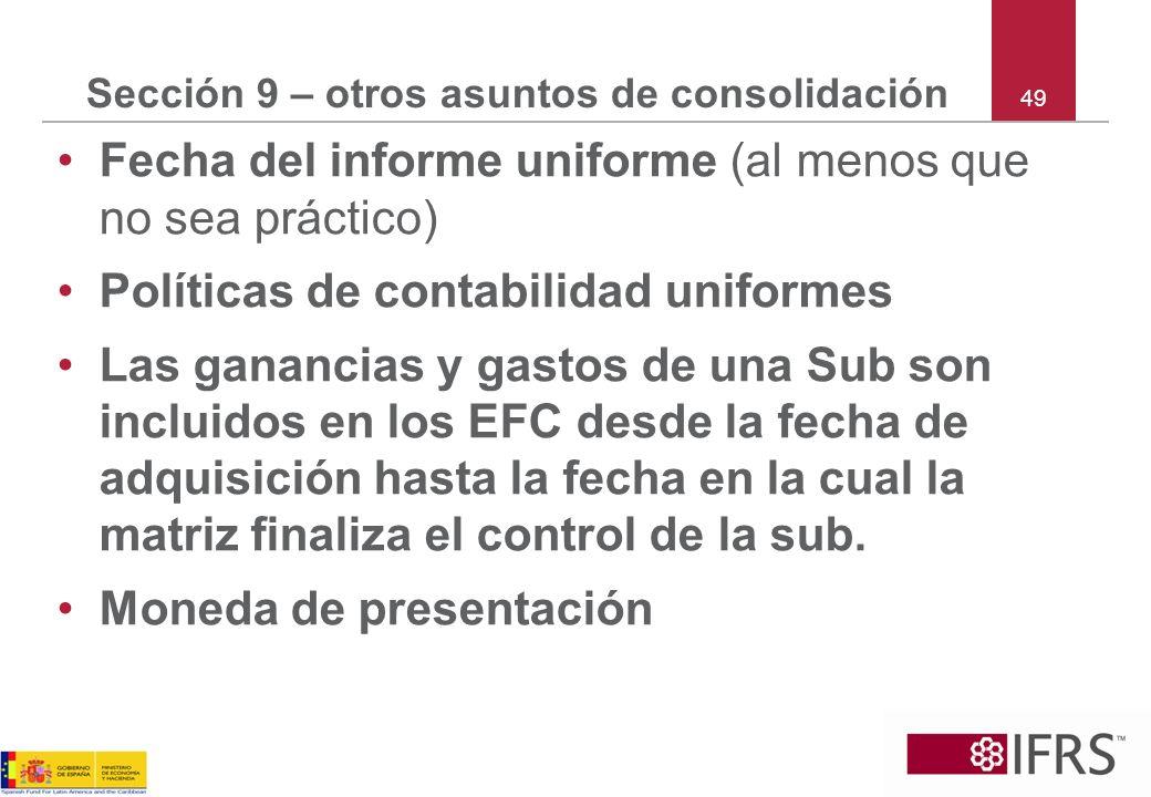49 Sección 9 – otros asuntos de consolidación Fecha del informe uniforme (al menos que no sea práctico) Políticas de contabilidad uniformes Las gananc