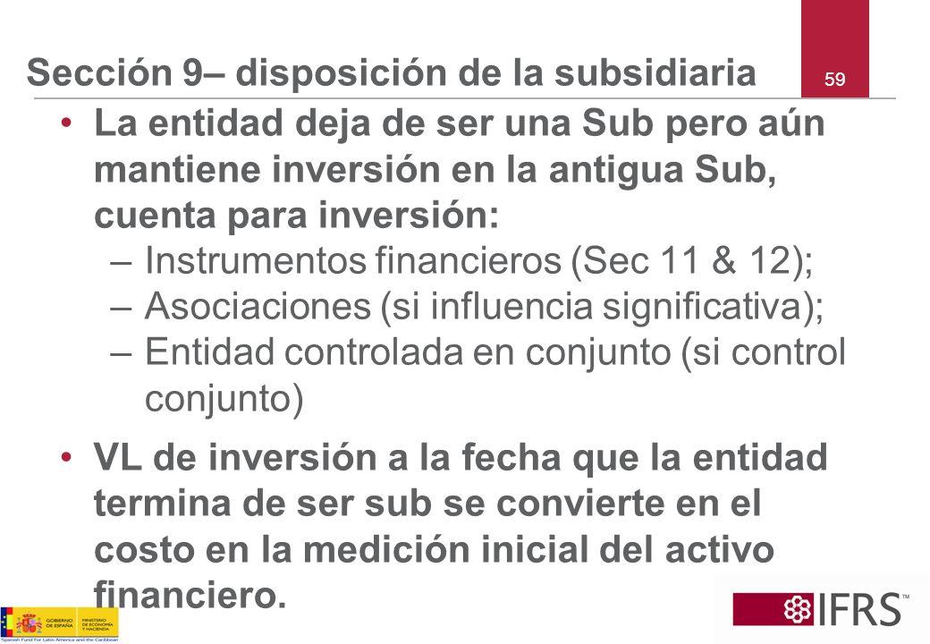 59 Sección 9– disposición de la subsidiaria La entidad deja de ser una Sub pero aún mantiene inversión en la antigua Sub, cuenta para inversión: –Inst