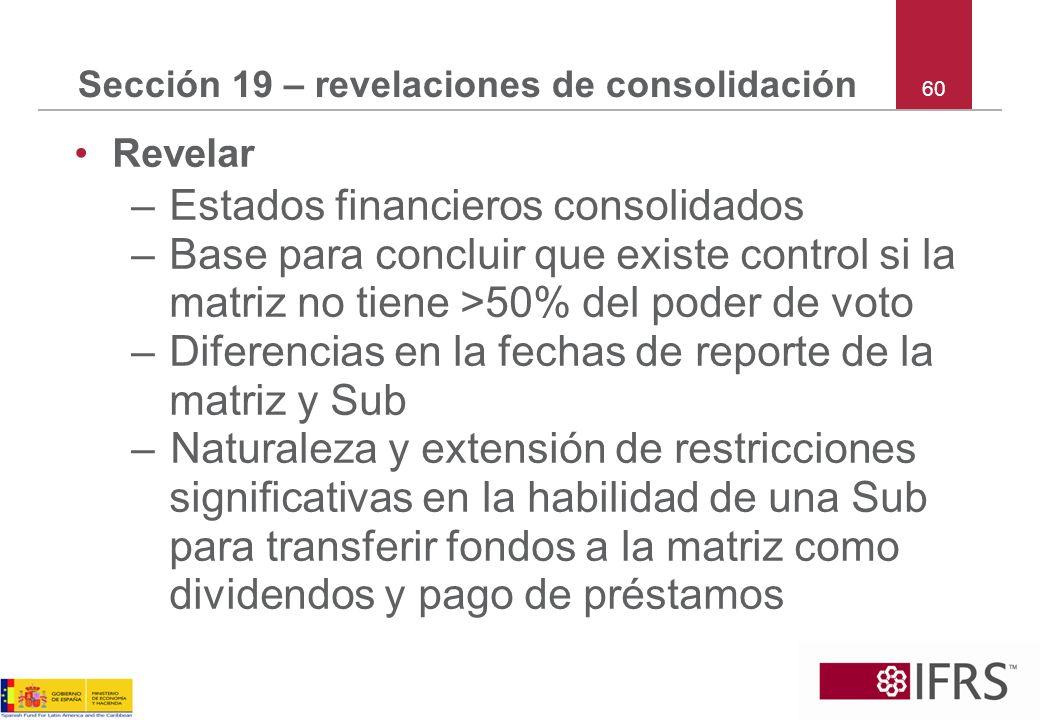 60 Sección 19 – revelaciones de consolidación Revelar –Estados financieros consolidados –Base para concluir que existe control si la matriz no tiene >