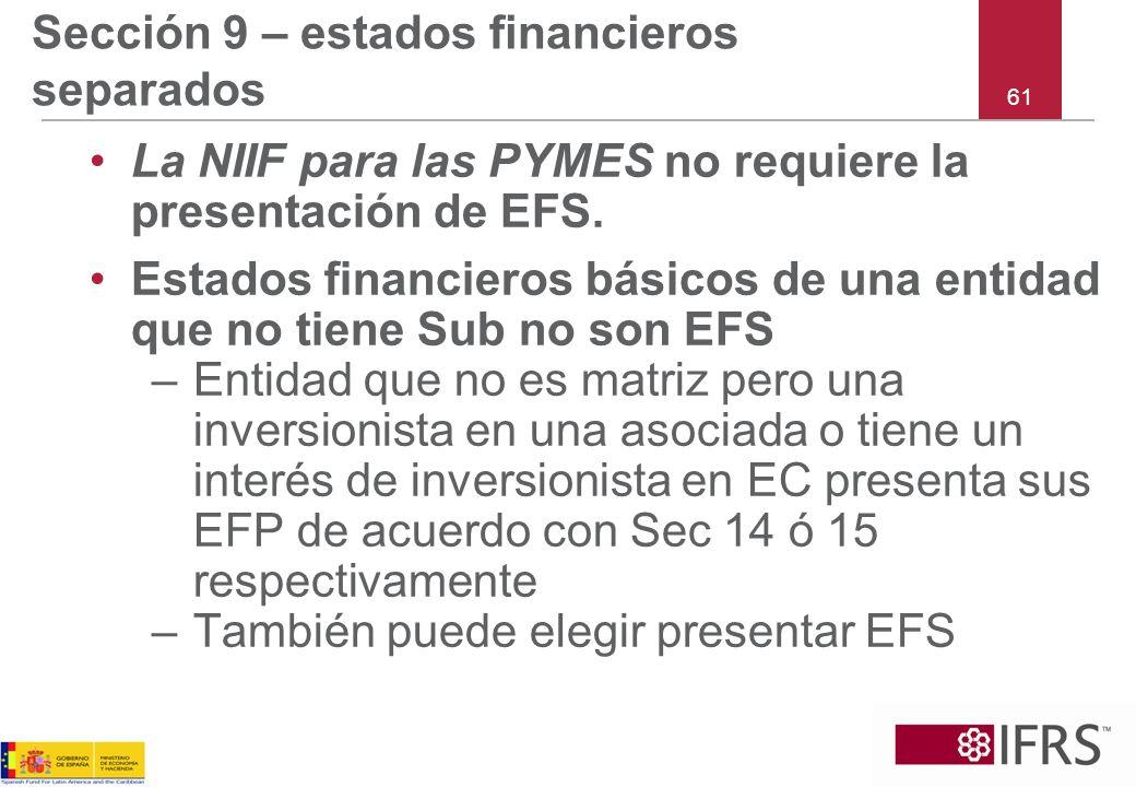 61 Sección 9 – estados financieros separados La NIIF para las PYMES no requiere la presentación de EFS. Estados financieros básicos de una entidad que