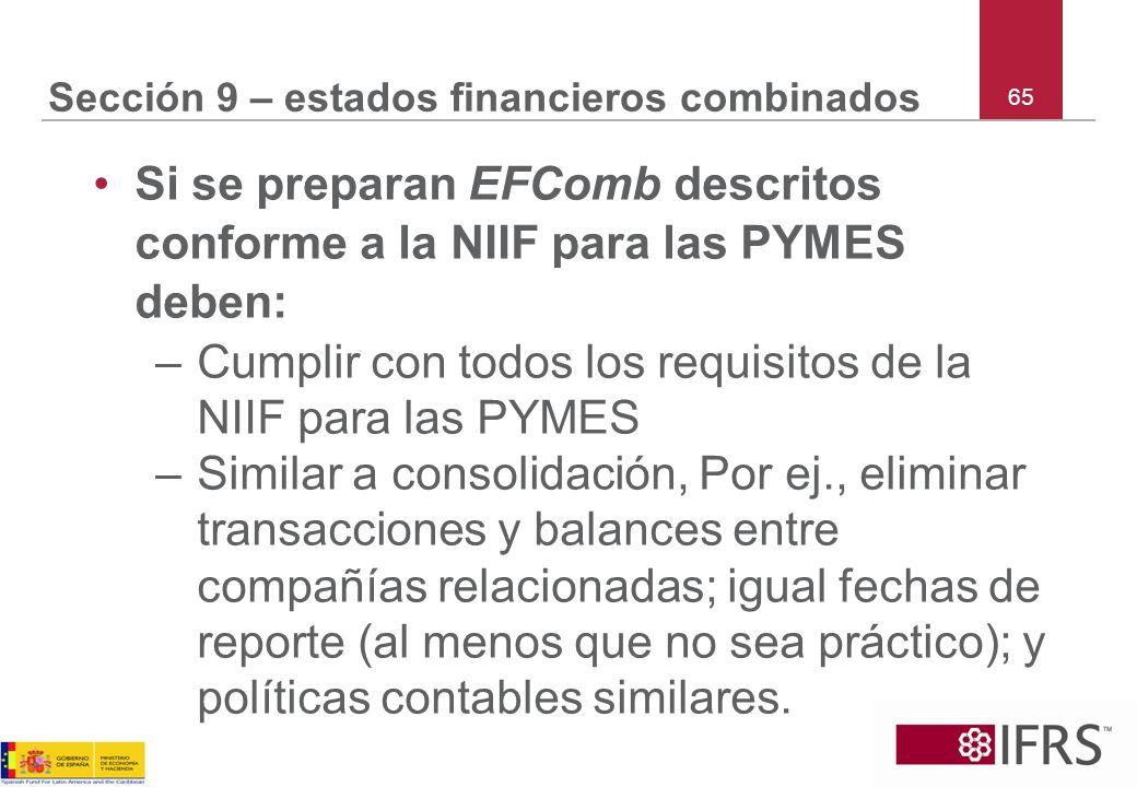 65 Sección 9 – estados financieros combinados Si se preparan EFComb descritos conforme a la NIIF para las PYMES deben: –Cumplir con todos los requisit