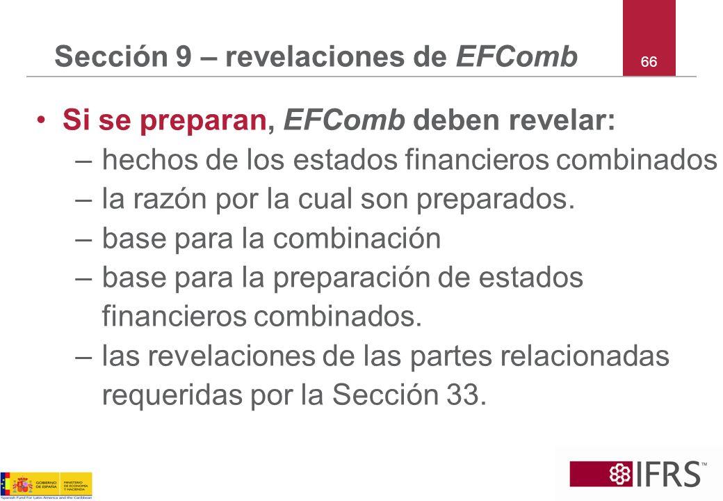 66 Sección 9 – revelaciones de EFComb Si se preparan, EFComb deben revelar: –hechos de los estados financieros combinados –la razón por la cual son pr