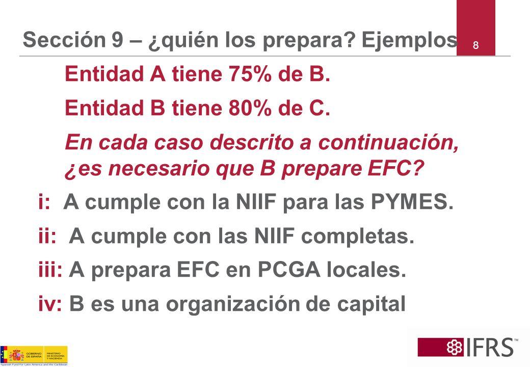 Sección 9 – ¿quién los prepara? Ejemplos Entidad A tiene 75% de B. Entidad B tiene 80% de C. En cada caso descrito a continuación, ¿es necesario que B