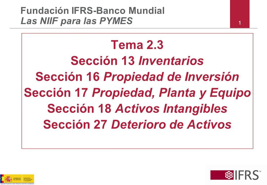1 Tema 2.3 Sección 13 Inventarios Sección 16 Propiedad de Inversión Sección 17 Propiedad, Planta y Equipo Sección 18 Activos Intangibles Sección 27 De