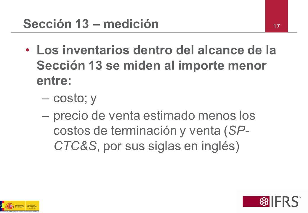 17 Sección 13 – medición Los inventarios dentro del alcance de la Sección 13 se miden al importe menor entre: –costo; y –precio de venta estimado meno