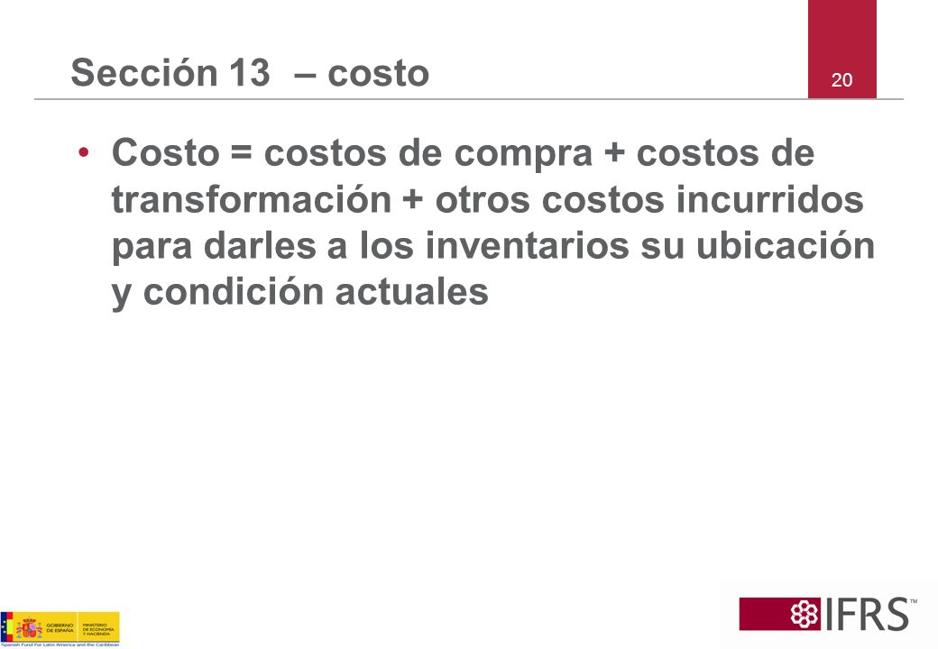 20 Sección 13 – costo Costo = costos de compra + costos de transformación + otros costos incurridos para darles a los inventarios su ubicación y condi