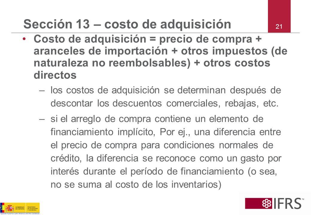 21 Sección 13 – costo de adquisición Costo de adquisición = precio de compra + aranceles de importación + otros impuestos (de naturaleza no reembolsab