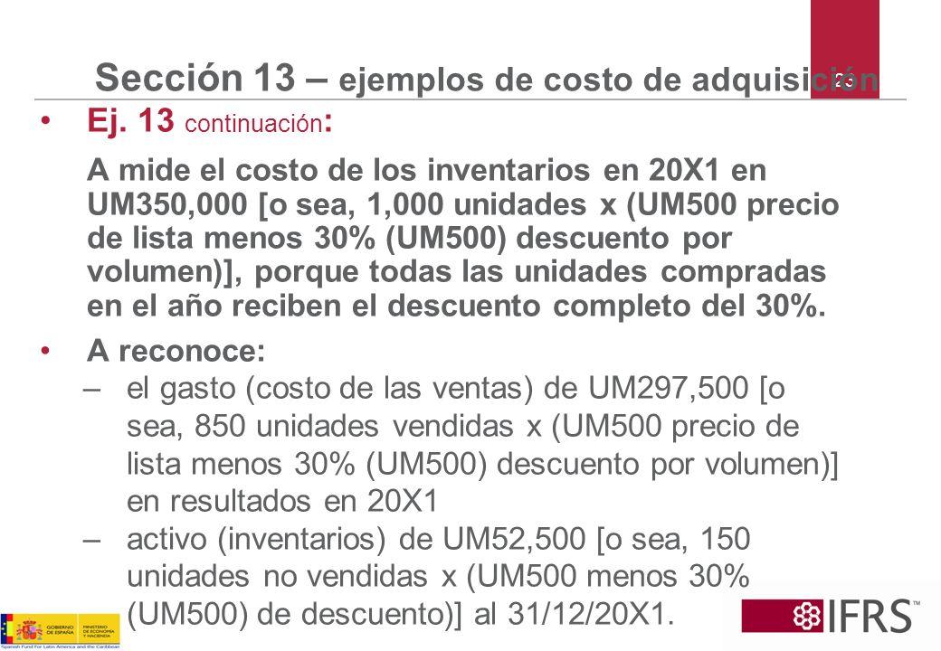 23 Sección 13 – ejemplos de costo de adquisición Ej. 13 continuación : A mide el costo de los inventarios en 20X1 en UM350,000 [o sea, 1,000 unidades