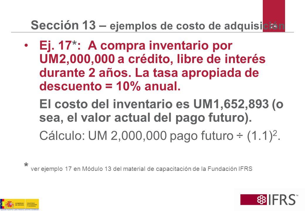 24 Sección 13 – ejemplos de costo de adquisición Ej. 17*: A compra inventario por UM2,000,000 a crédito, libre de interés durante 2 años. La tasa apro