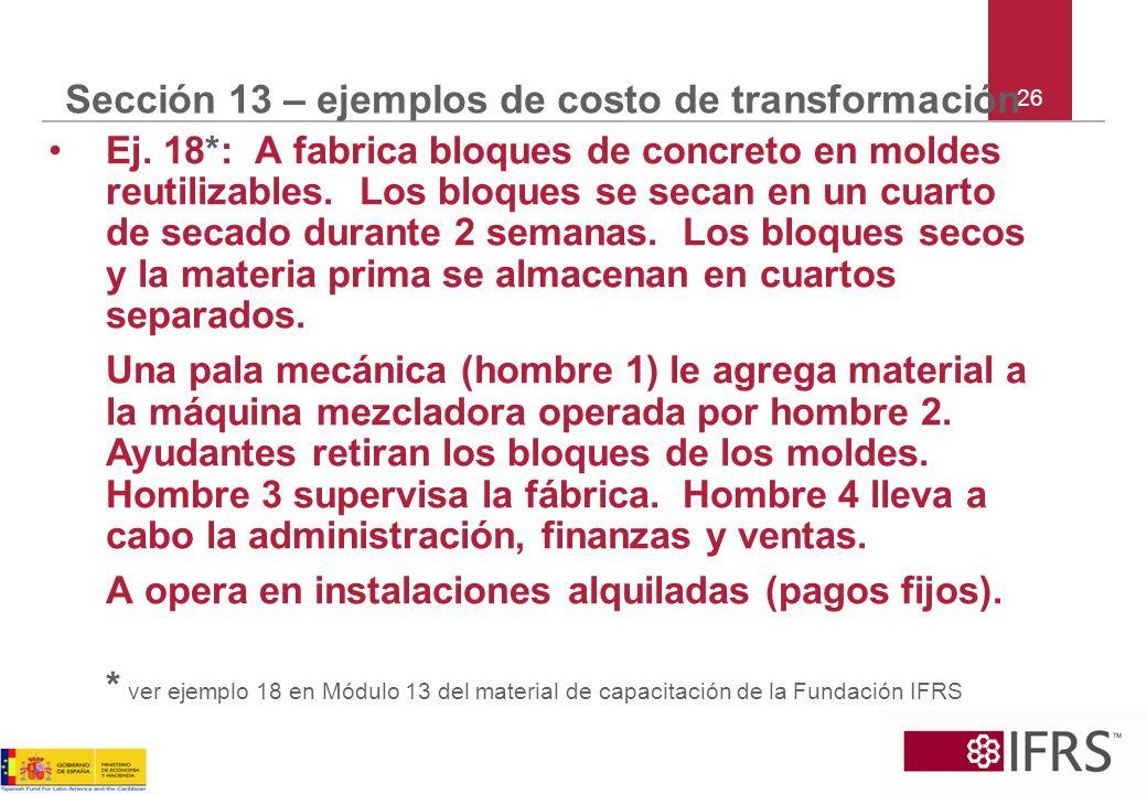 26 Sección 13 – ejemplos de costo de transformación Ej. 18*: A fabrica bloques de concreto en moldes reutilizables. Los bloques se secan en un cuarto