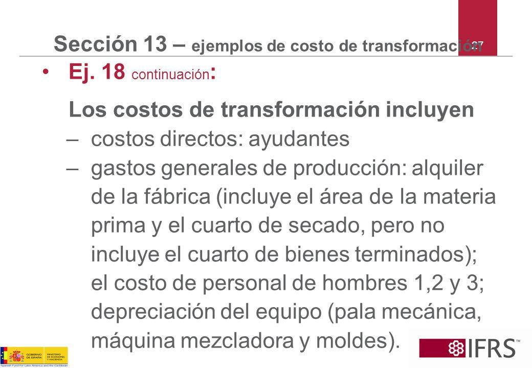 27 Sección 13 – ejemplos de costo de transformación Ej. 18 continuación : Los costos de transformación incluyen –costos directos: ayudantes –gastos ge