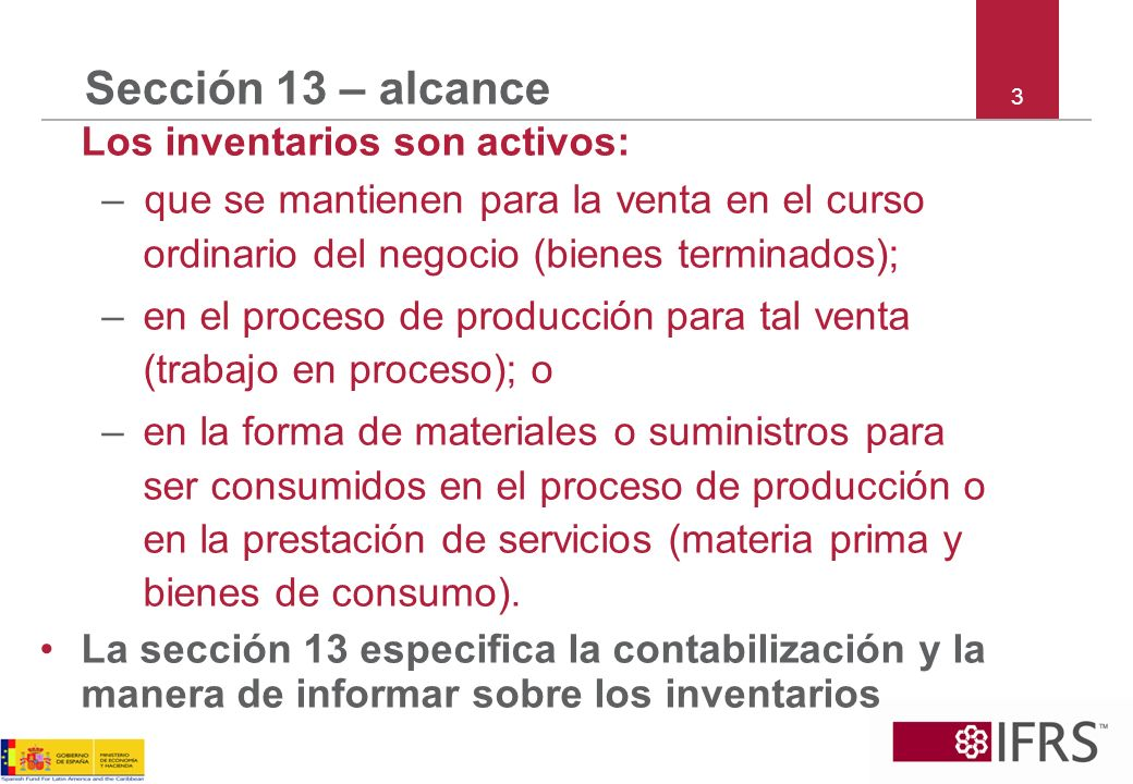 3 Sección 13 – alcance Los inventarios son activos: –que se mantienen para la venta en el curso ordinario del negocio (bienes terminados); –en el proc