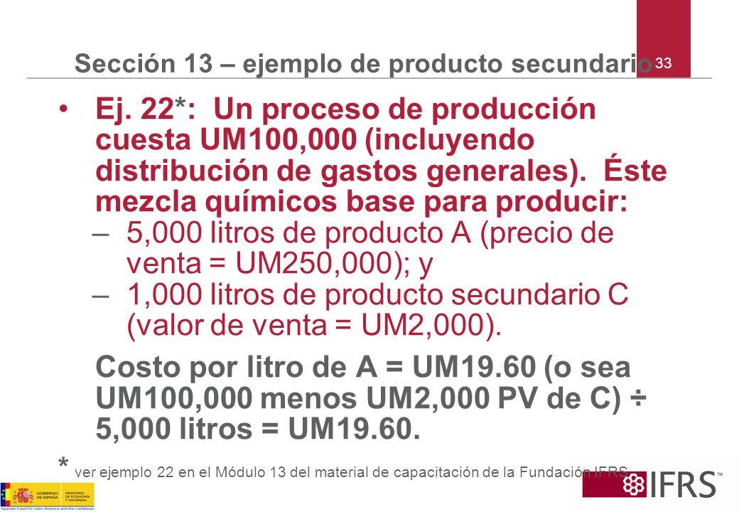 33 Sección 13 – ejemplo de producto secundario Ej. 22*: Un proceso de producción cuesta UM100,000 (incluyendo distribución de gastos generales). Éste