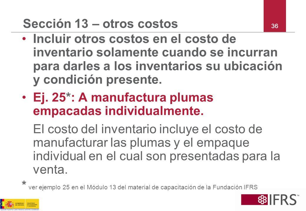 36 Sección 13 – otros costos Incluir otros costos en el costo de inventario solamente cuando se incurran para darles a los inventarios su ubicación y
