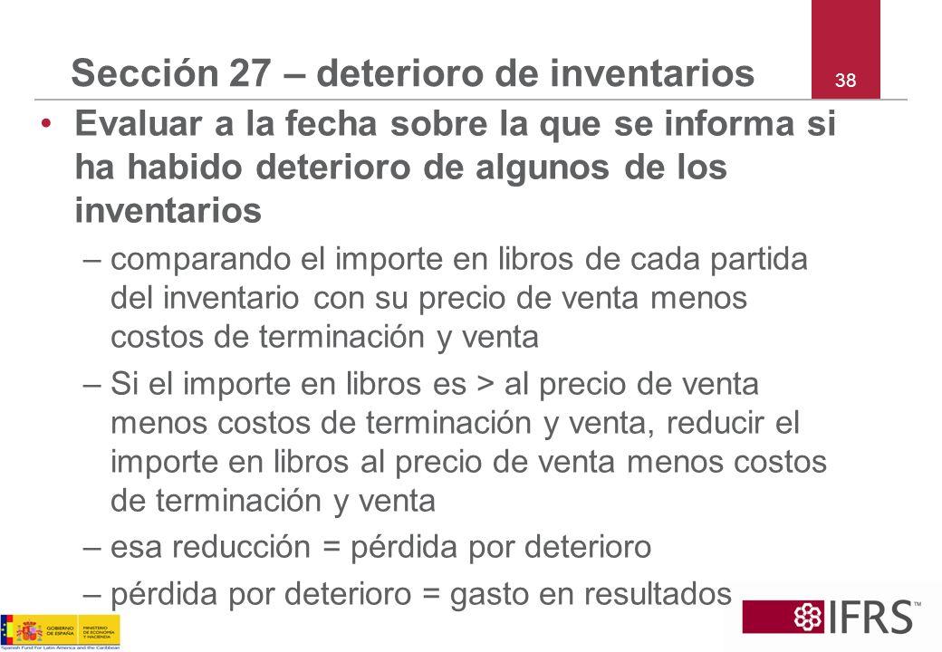 38 Sección 27 – deterioro de inventarios Evaluar a la fecha sobre la que se informa si ha habido deterioro de algunos de los inventarios –comparando e