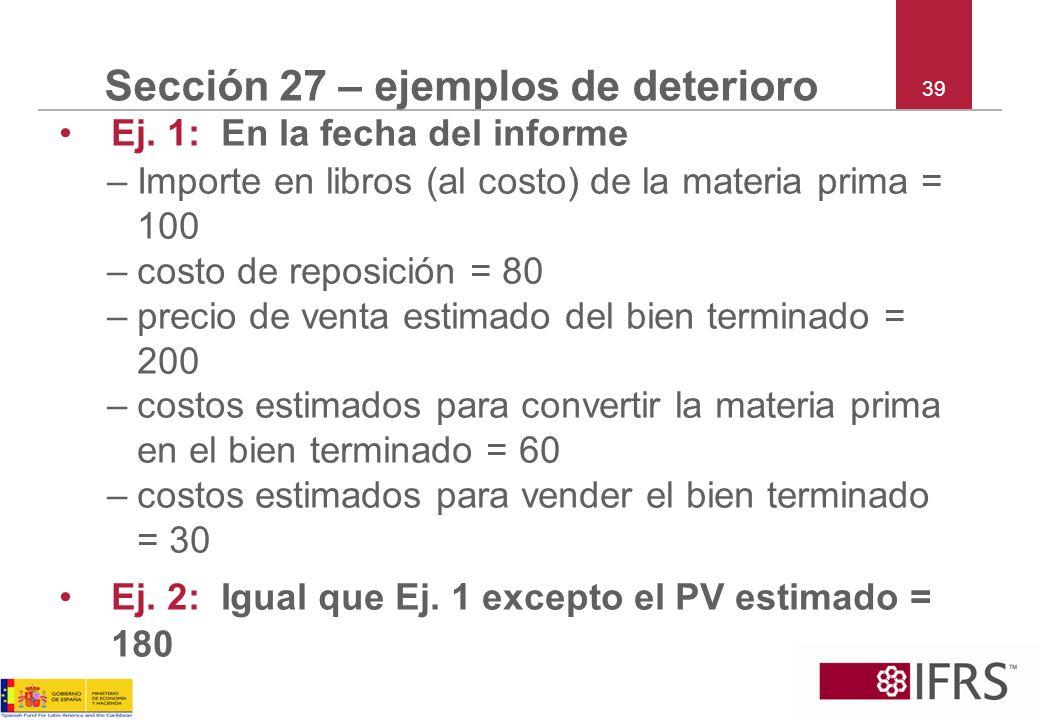 39 Sección 27 – ejemplos de deterioro Ej. 1: En la fecha del informe –Importe en libros (al costo) de la materia prima = 100 –costo de reposición = 80