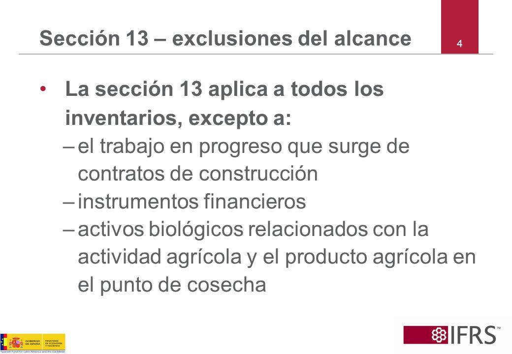 Sección 13 – exclusiones del alcance La sección 13 aplica a todos los inventarios, excepto a: –el trabajo en progreso que surge de contratos de constr