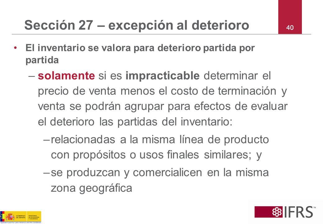 40 Sección 27 – excepción al deterioro El inventario se valora para deterioro partida por partida –solamente si es impracticable determinar el precio